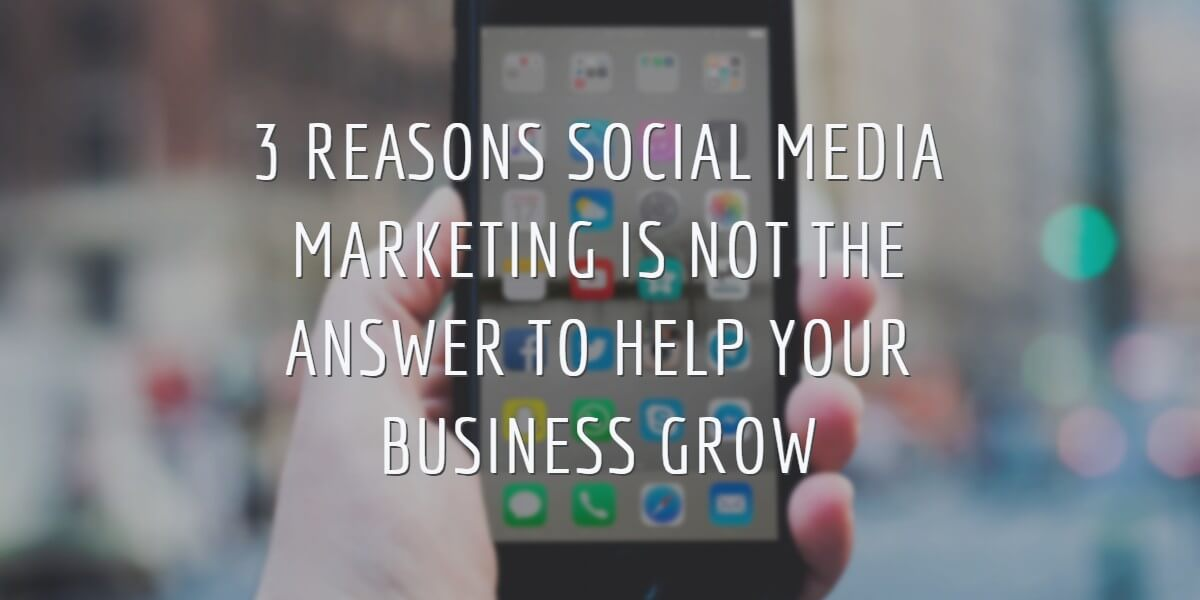 3 REASONS SOCIAL MEDIA MARKETING ISN'T THE ANSWER TO BUSINESS GROWTH