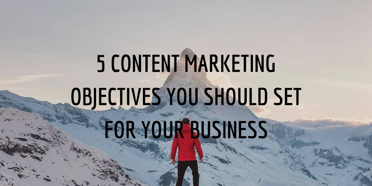 5 CONTENT MARKETING OBJECTIVES YOU SHOULD SET FOR YOUR BUSINESS