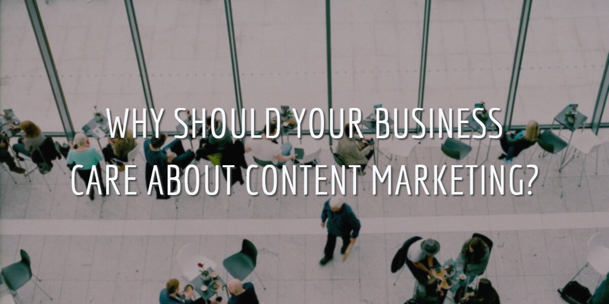 WHY SHOULD YOUR BUSINESS CARE ABOUT CONTENT MARKETING?
