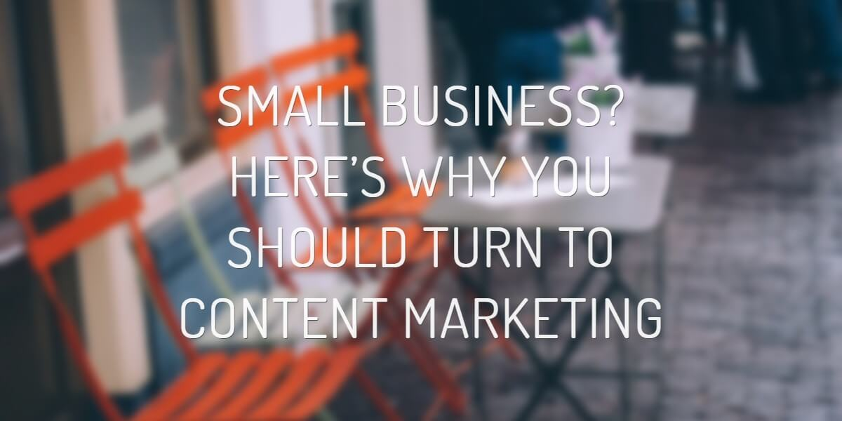 SMALL BUSINESS? HERE'S WHY YOU SHOULD TURN TO CONTENT MARKETING