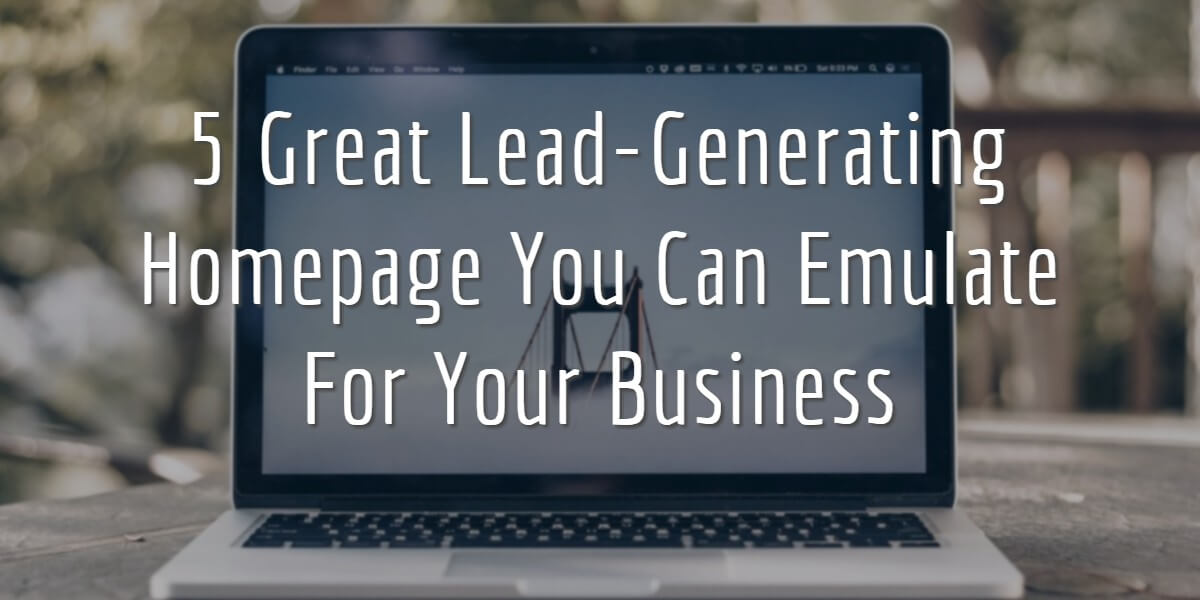 5 Great Lead-Generating Homepage You Can Emulate For Your Business