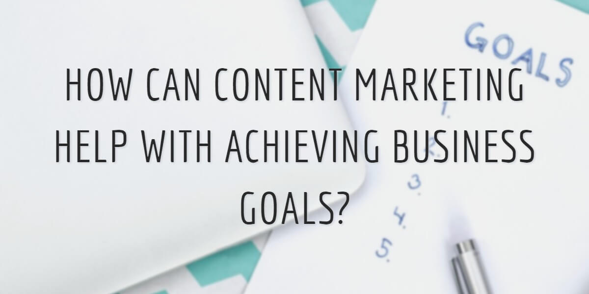 HOW CAN CONTENT MARKETING HELP WITH ACHIEVING BUSINESS GOALS