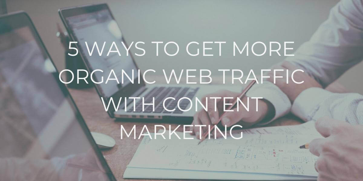 5 WAYS TO GET MORE ORGANIC WEB TRAFFIC WITH CONTENT MARKETING