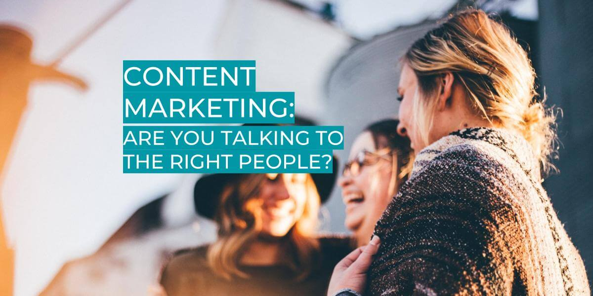 CONTENT MARKETING: ARE YOU TALKING TO THE RIGHT PEOPLE?