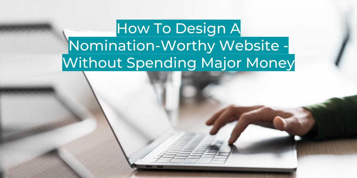 HOW TO DESIGN A NOMINATION-WORTHY WEBSITE – WITHOUT SPENDING MAJOR MONEY