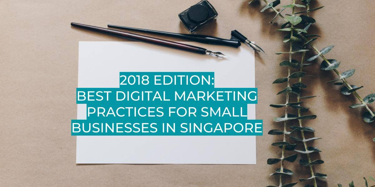 2018 EDITION BEST DIGITAL MARKETING PRACTICES FOR SMALL BUSINESSES IN SINGAPORE